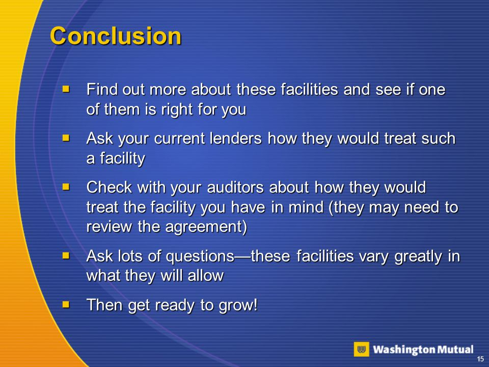 15 Conclusion  Find out more about these facilities and see if one of them is right for you  Ask your current lenders how they would treat such a facility  Check with your auditors about how they would treat the facility you have in mind (they may need to review the agreement)  Ask lots of questions—these facilities vary greatly in what they will allow  Then get ready to grow!