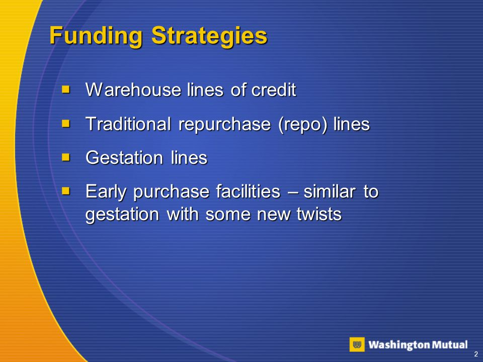 3 Comparison of Funding Strategies: Description Warehouse Lines Repurchase Facilities Gestation ReposEarly Purchase Provided primarily byBanksWall Street Banks, Investors Line SizesLimitedLarge Accounting Treatment On balance sheet On or Off balance sheet Off balance sheet Non-use feesYesUsually notNoUsually not Takeout Commitment Required?UsuallyYes Usually Will it fund wet?YesSomeNoYes Will it fund to closing?YesSomeNoYes Require Personal Guaranty?YesSomeNoSome Advance RatesUsually 98%Up to 102% Up to 100%