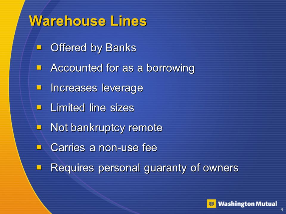 4 Warehouse Lines  Offered by Banks  Accounted for as a borrowing  Increases leverage  Limited line sizes  Not bankruptcy remote  Carries a non-use fee  Requires personal guaranty of owners