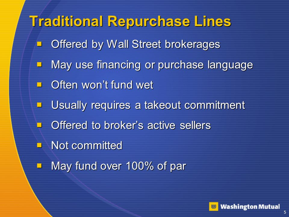 5 Traditional Repurchase Lines  Offered by Wall Street brokerages  May use financing or purchase language  Often won't fund wet  Usually requires a takeout commitment  Offered to broker's active sellers  Not committed  May fund over 100% of par