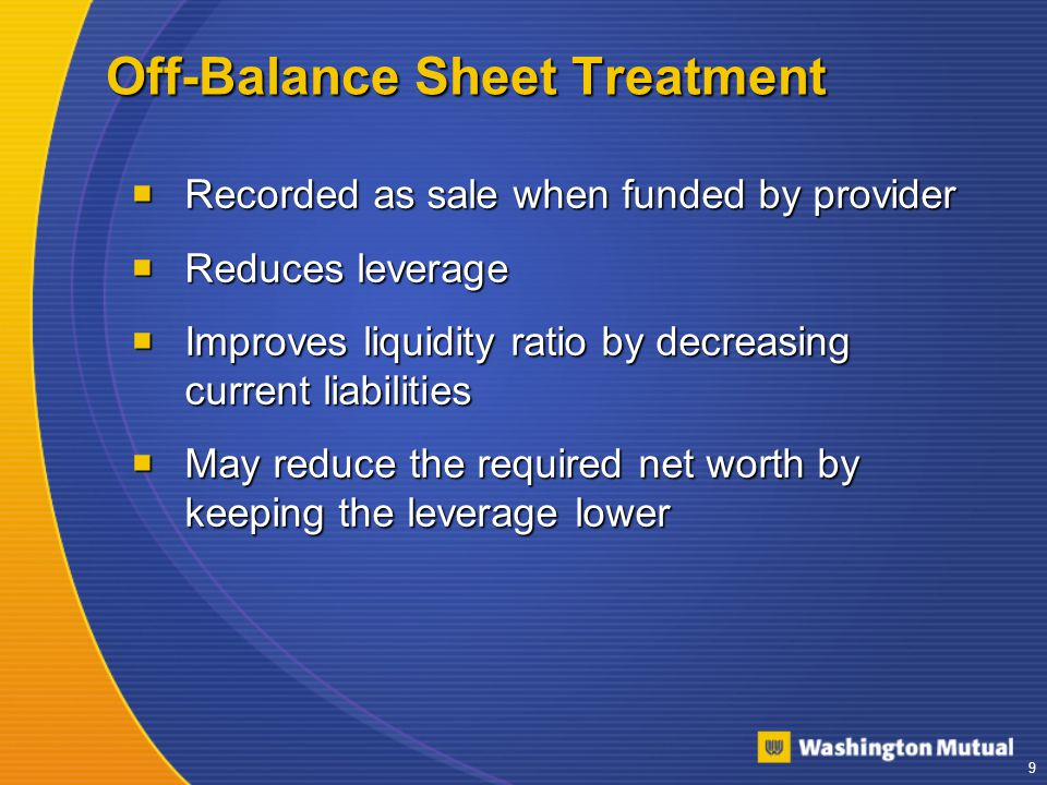 9 Off-Balance Sheet Treatment  Recorded as sale when funded by provider  Reduces leverage  Improves liquidity ratio by decreasing current liabilities  May reduce the required net worth by keeping the leverage lower