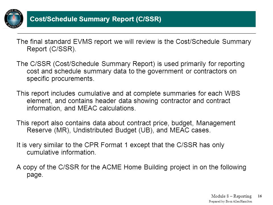16 Prepared by: Booz Allen Hamilton Module 8 – Reporting Cost/Schedule Summary Report (C/SSR) The final standard EVMS report we will review is the Cos