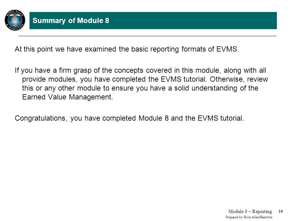 19 Prepared by: Booz Allen Hamilton Module 8 – Reporting Summary of Module 8 At this point we have examined the basic reporting formats of EVMS. If yo