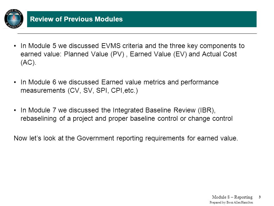 3 Prepared by: Booz Allen Hamilton Module 8 – Reporting Review of Previous Modules In Module 5 we discussed EVMS criteria and the three key components to earned value: Planned Value (PV), Earned Value (EV) and Actual Cost (AC).