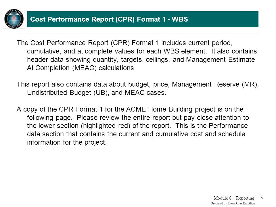8 Prepared by: Booz Allen Hamilton Module 8 – Reporting Cost Performance Report (CPR) Format 1 - WBS The Cost Performance Report (CPR) Format 1 includes current period, cumulative, and at complete values for each WBS element.