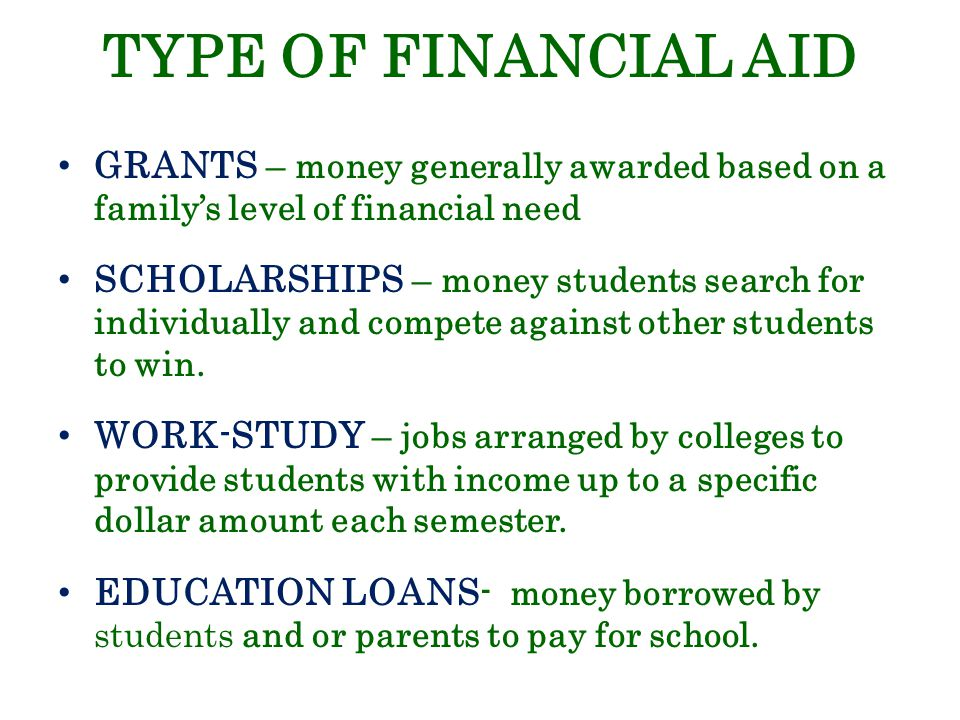 TYPE OF FINANCIAL AID GRANTS – money generally awarded based on a family's level of financial need SCHOLARSHIPS – money students search for individually and compete against other students to win.