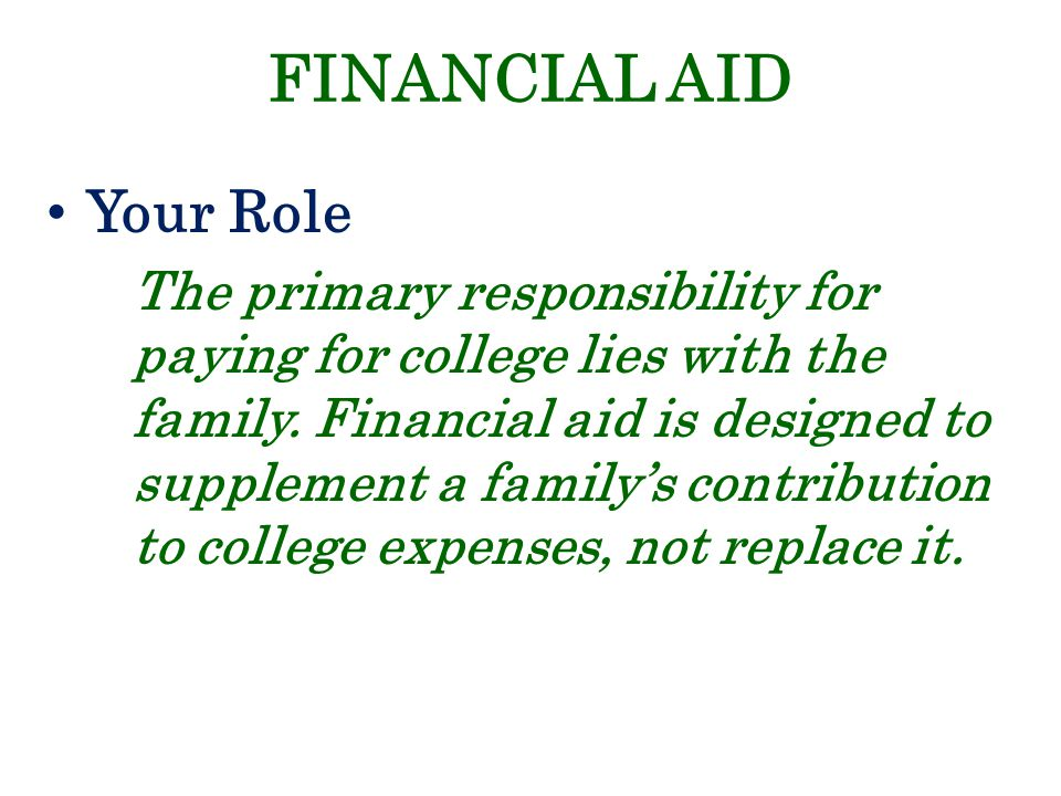 FINANCIAL AID Your Role The primary responsibility for paying for college lies with the family. Financial aid is designed to supplement a family's con