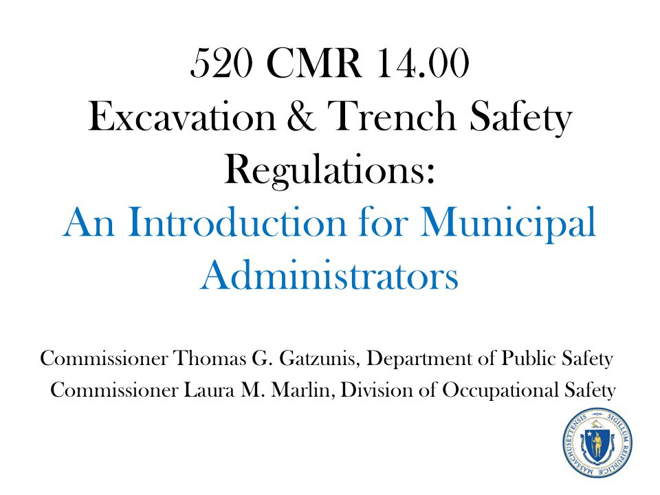 520 CMR 14.00 Excavation & Trench Safety Regulations: An Introduction for Municipal Administrators Commissioner Thomas G. Gatzunis, Department of Publ