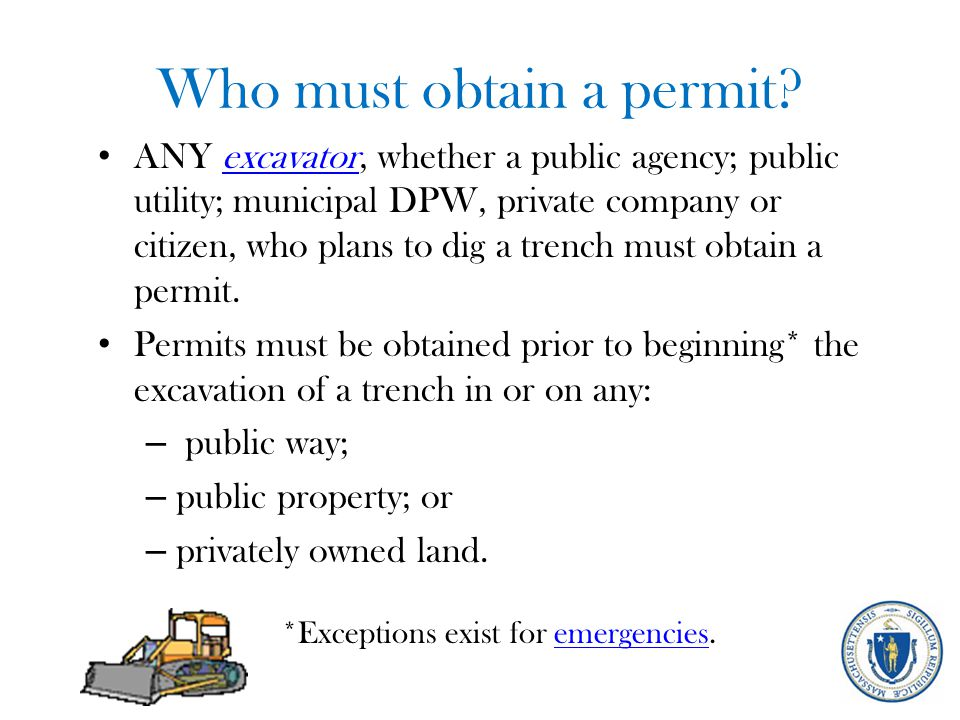 Who must obtain a permit? ANY excavator, whether a public agency; public utility; municipal DPW, private company or citizen, who plans to dig a trench
