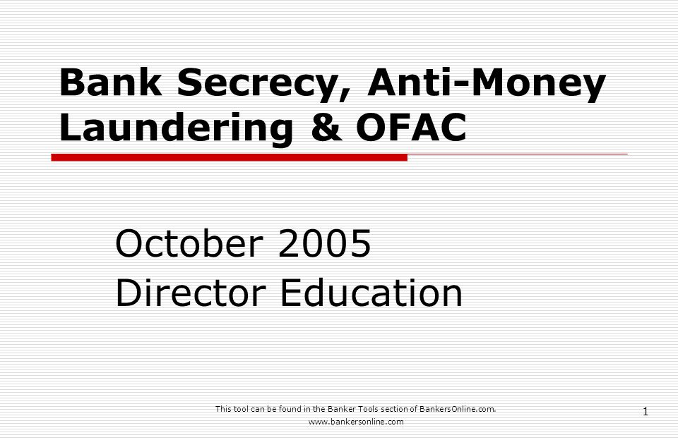 This tool can be found in the Banker Tools section of BankersOnline.com. www.bankersonline.com 1 Bank Secrecy, Anti-Money Laundering & OFAC October 20