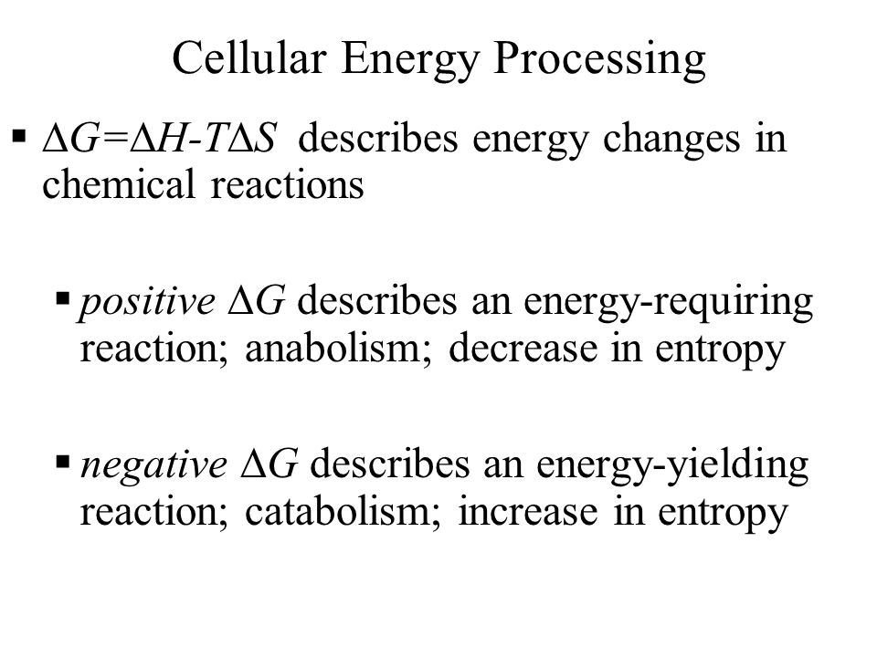 Cellular Energy Processing   G=  H-T  S describes energy changes in chemical reactions  positive  G describes an energy-requiring reaction; anabolism; decrease in entropy  negative  G describes an energy-yielding reaction; catabolism; increase in entropy