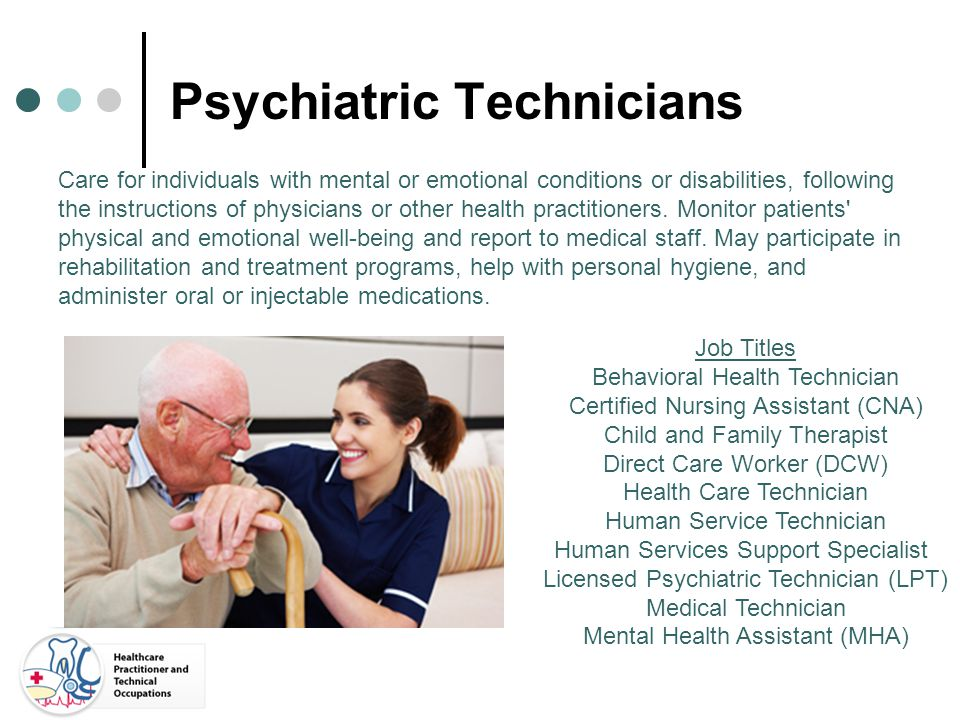 Psychiatric Technicians Care for individuals with mental or emotional conditions or disabilities, following the instructions of physicians or other he