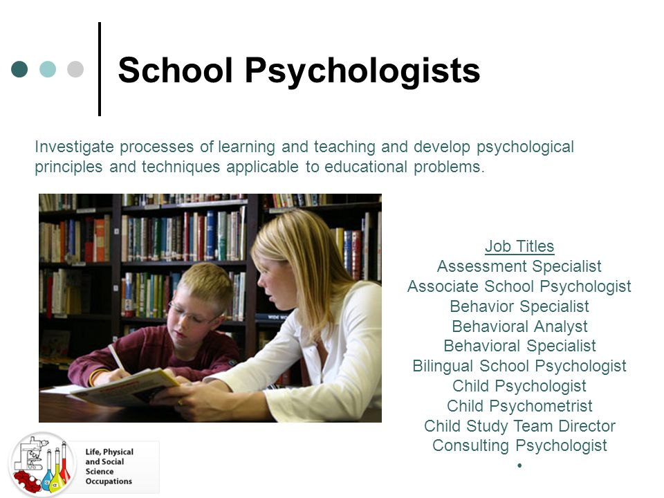 School Psychologists Investigate processes of learning and teaching and develop psychological principles and techniques applicable to educational prob