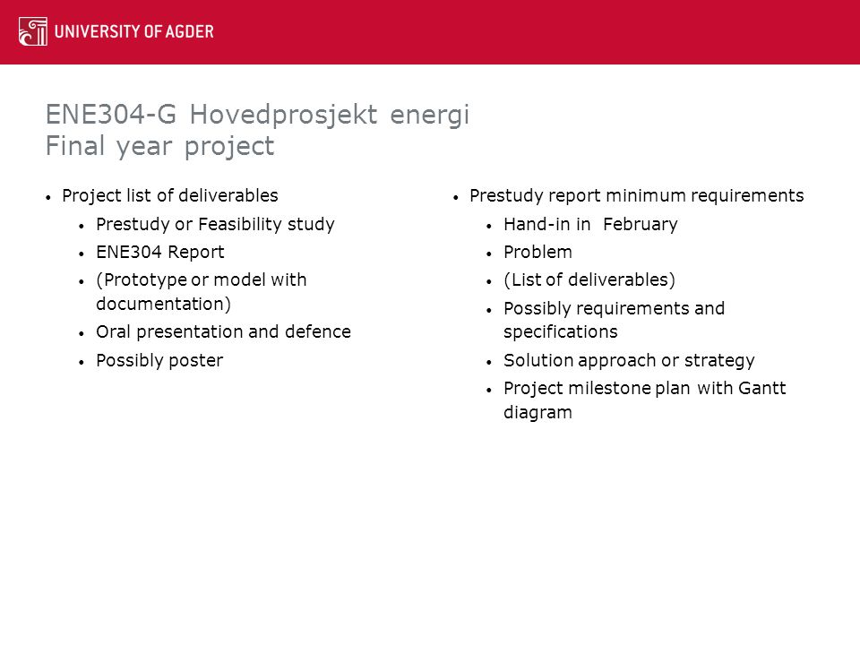 ENE304-G Hovedprosjekt energi Final year project Project list of deliverables Prestudy or Feasibility study ENE304 Report (Prototype or model with documentation) Oral presentation and defence Possibly poster Prestudy report minimum requirements Hand-in in February Problem (List of deliverables) Possibly requirements and specifications Solution approach or strategy Project milestone plan with Gantt diagram