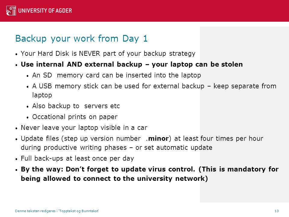 Your Hard Disk is NEVER part of your backup strategy Use internal AND external backup – your laptop can be stolen An SD memory card can be inserted into the laptop A USB memory stick can be used for external backup – keep separate from laptop Also backup to servers etc Occational prints on paper Never leave your laptop visible in a car Update files (step up version number.minor) at least four times per hour during productive writing phases – or set automatic update Full back-ups at least once per day By the way: Don't forget to update virus control.