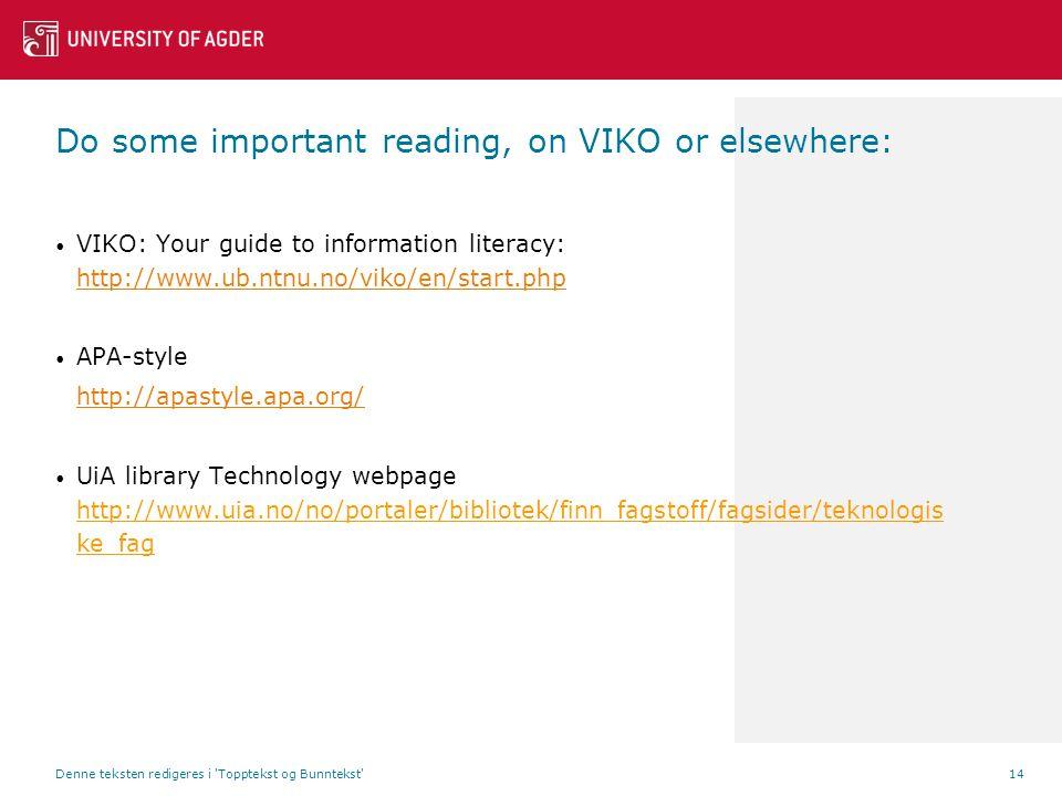Do some important reading, on VIKO or elsewhere: VIKO: Your guide to information literacy: http://www.ub.ntnu.no/viko/en/start.php http://www.ub.ntnu.no/viko/en/start.php APA-style http://apastyle.apa.org/ UiA library Technology webpage http://www.uia.no/no/portaler/bibliotek/finn_fagstoff/fagsider/teknologis ke_fag Denne teksten redigeres i Topptekst og Bunntekst 14