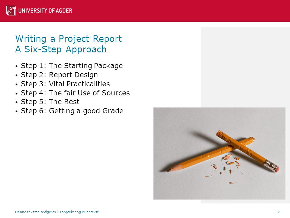 Writing a Project Report A Six-Step Approach Step 1: The Starting Package Step 2: Report Design Step 3: Vital Practicalities Step 4: The fair Use of Sources Step 5: The Rest Step 6: Getting a good Grade Denne teksten redigeres i Topptekst og Bunntekst 2