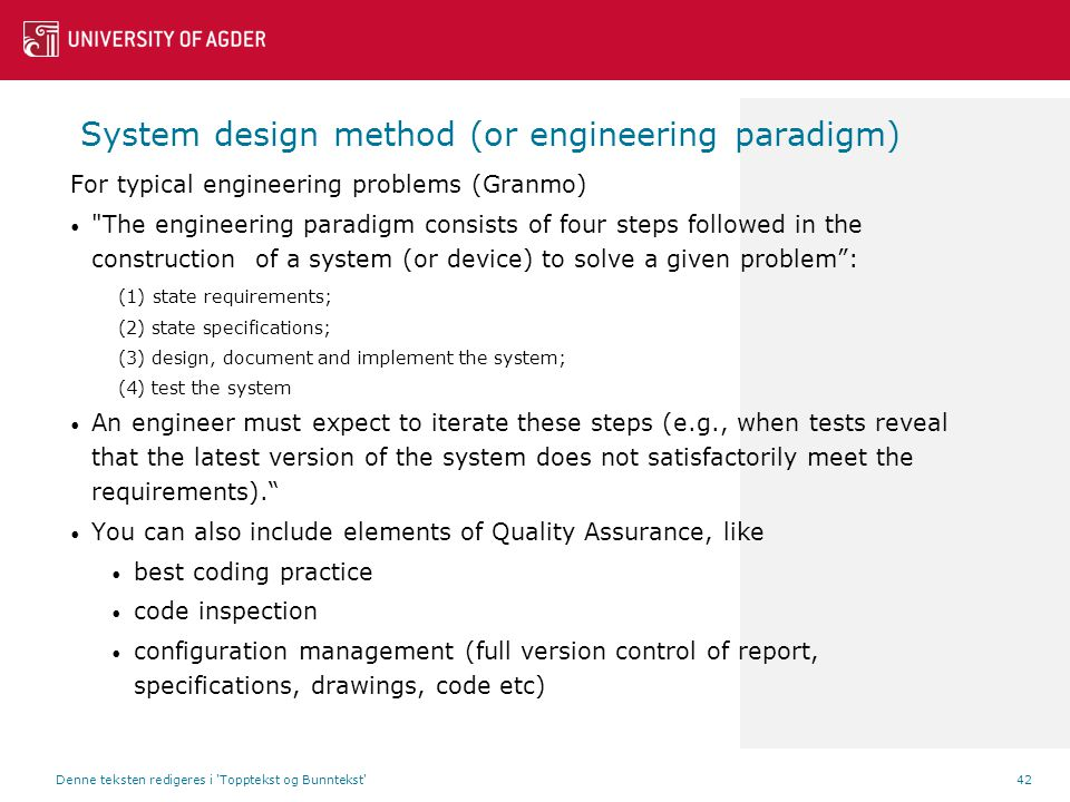 System design method (or engineering paradigm) For typical engineering problems (Granmo) The engineering paradigm consists of four steps followed in the construction of a system (or device) to solve a given problem : (1) state requirements; (2) state specifications; (3) design, document and implement the system; (4) test the system An engineer must expect to iterate these steps (e.g., when tests reveal that the latest version of the system does not satisfactorily meet the requirements). You can also include elements of Quality Assurance, like best coding practice code inspection configuration management (full version control of report, specifications, drawings, code etc) Denne teksten redigeres i Topptekst og Bunntekst 42