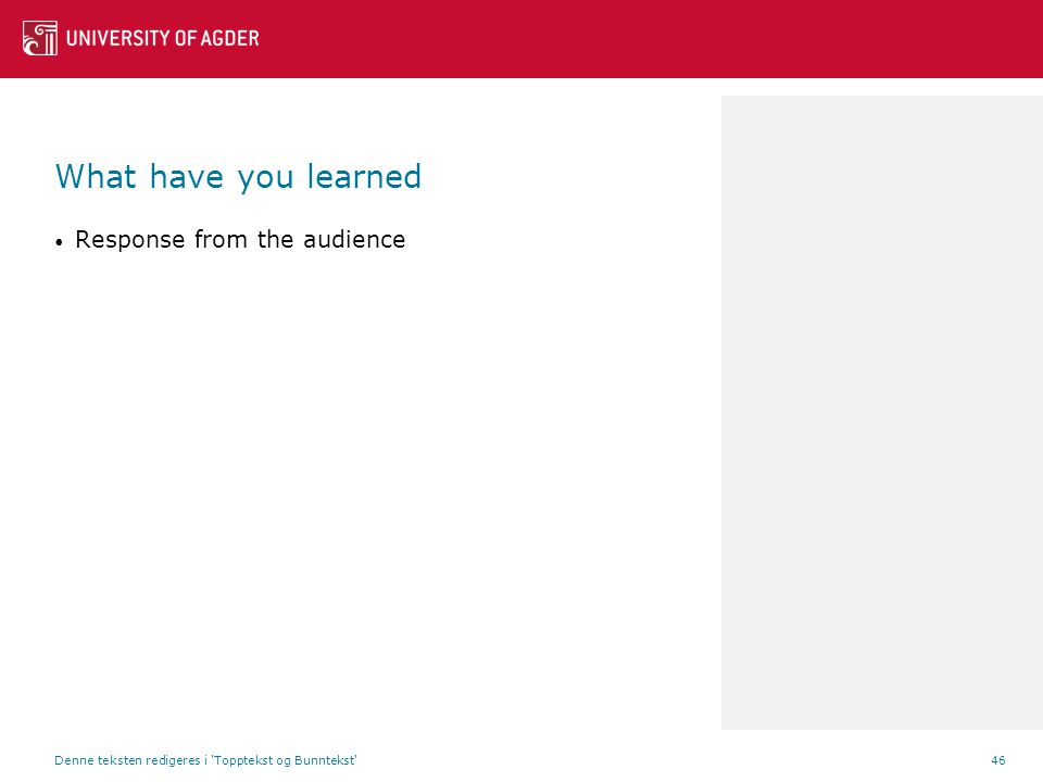 What have you learned Response from the audience Denne teksten redigeres i Topptekst og Bunntekst 46