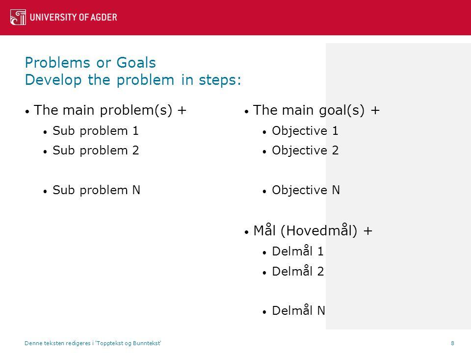 Problems or Goals Develop the problem in steps: The main problem(s) + Sub problem 1 Sub problem 2 Sub problem N The main goal(s) + Objective 1 Objective 2 Objective N Mål (Hovedmål) + Delmål 1 Delmål 2 Delmål N Denne teksten redigeres i Topptekst og Bunntekst 8