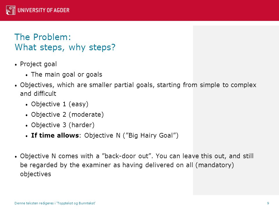 Project goal The main goal or goals Objectives, which are smaller partial goals, starting from simple to complex and difficult Objective 1 (easy) Objective 2 (moderate) Objective 3 (harder) If time allows: Objective N ( Big Hairy Goal ) Objective N comes with a back-door out .