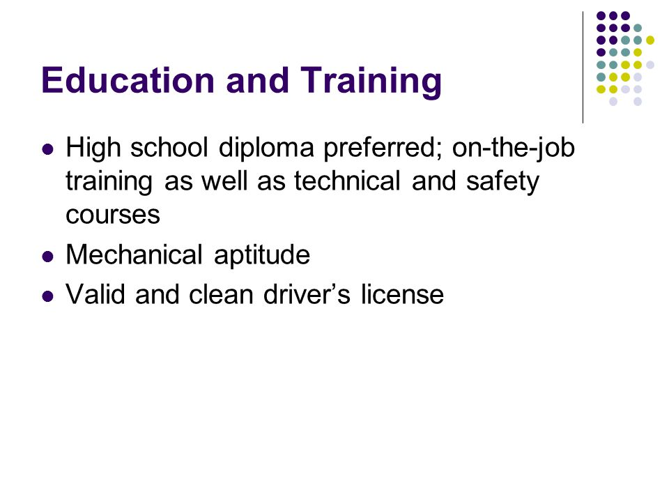 Education and Training High school diploma preferred; on-the-job training as well as technical and safety courses Mechanical aptitude Valid and clean driver's license