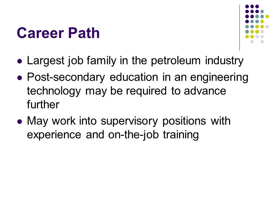 Career Path Largest job family in the petroleum industry Post-secondary education in an engineering technology may be required to advance further May work into supervisory positions with experience and on-the-job training