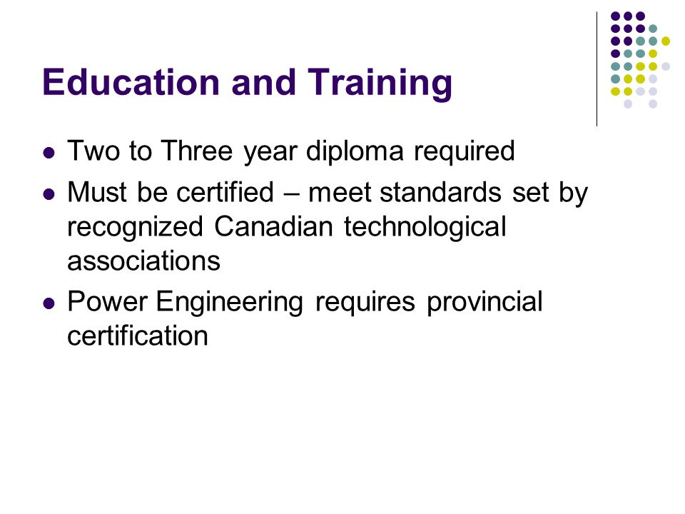 Education and Training Two to Three year diploma required Must be certified – meet standards set by recognized Canadian technological associations Power Engineering requires provincial certification