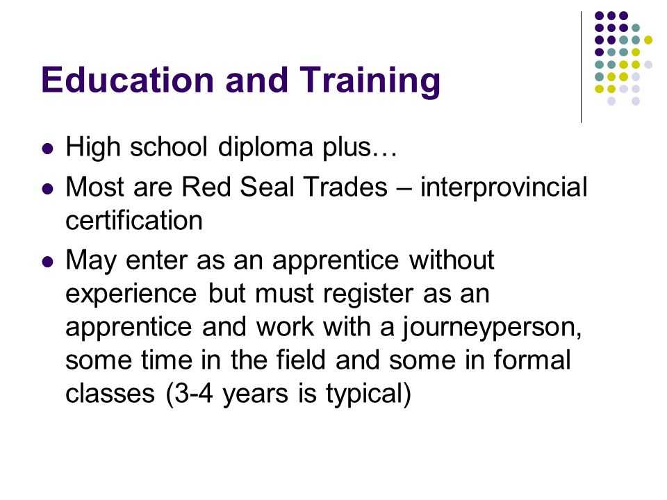 Education and Training High school diploma plus… Most are Red Seal Trades – interprovincial certification May enter as an apprentice without experience but must register as an apprentice and work with a journeyperson, some time in the field and some in formal classes (3-4 years is typical)