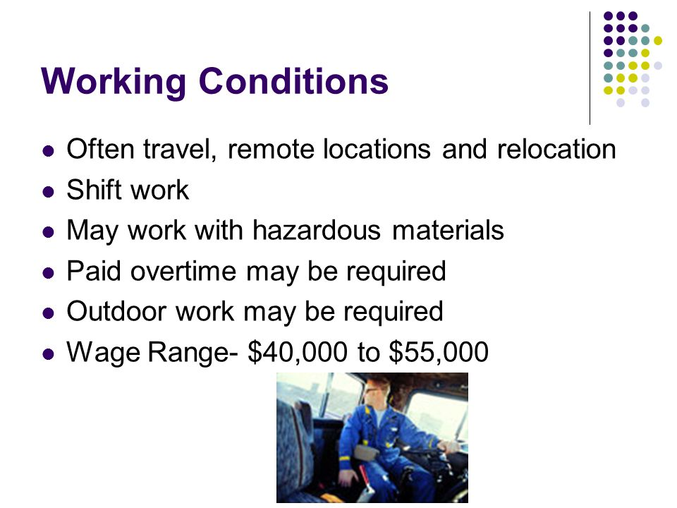Working Conditions Often travel, remote locations and relocation Shift work May work with hazardous materials Paid overtime may be required Outdoor wo