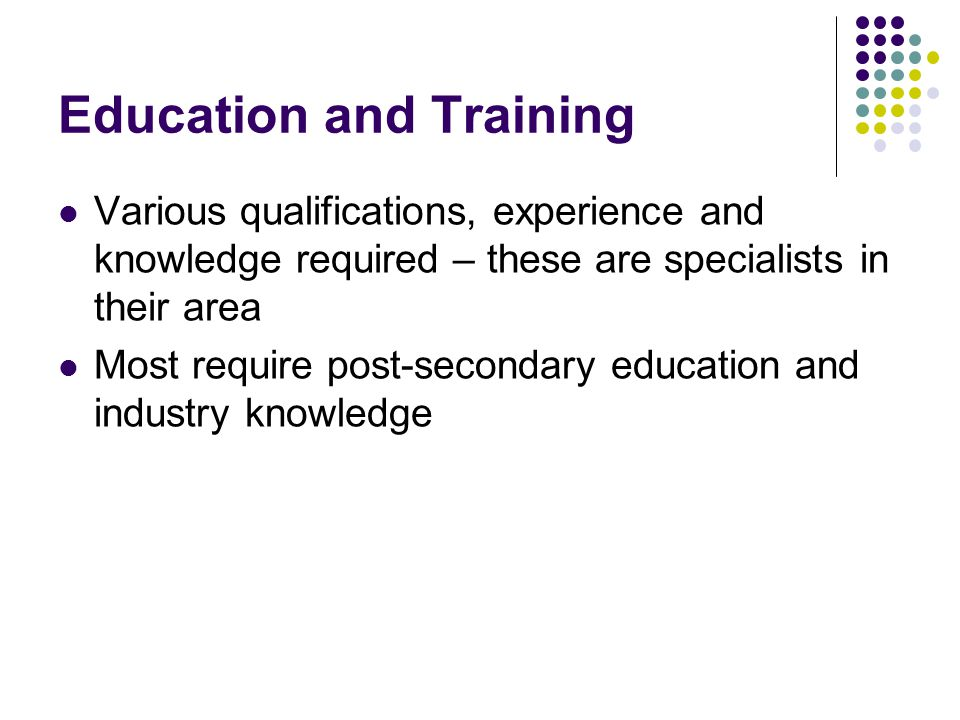 Education and Training Various qualifications, experience and knowledge required – these are specialists in their area Most require post-secondary education and industry knowledge