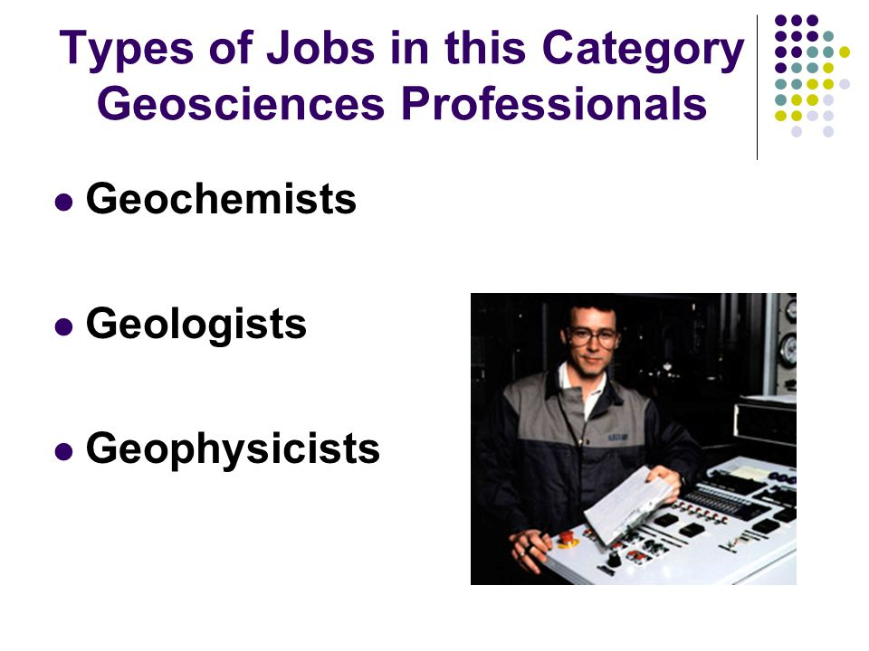 Types of Jobs in this Category Geosciences Professionals Geochemists Geologists Geophysicists