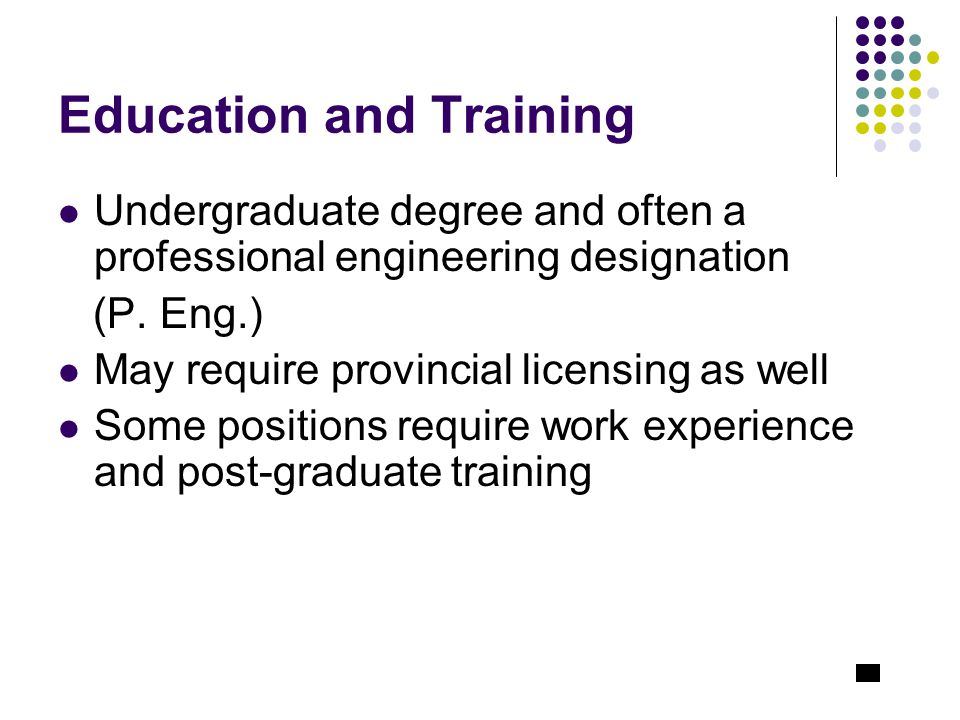 Education and Training Undergraduate degree and often a professional engineering designation (P.