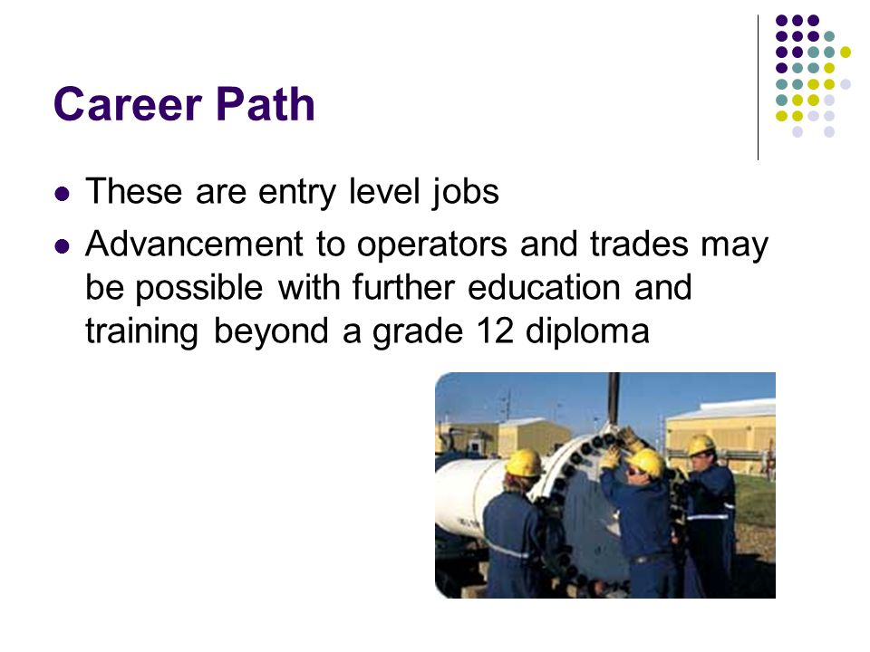 Career Path These are entry level jobs Advancement to operators and trades may be possible with further education and training beyond a grade 12 diploma