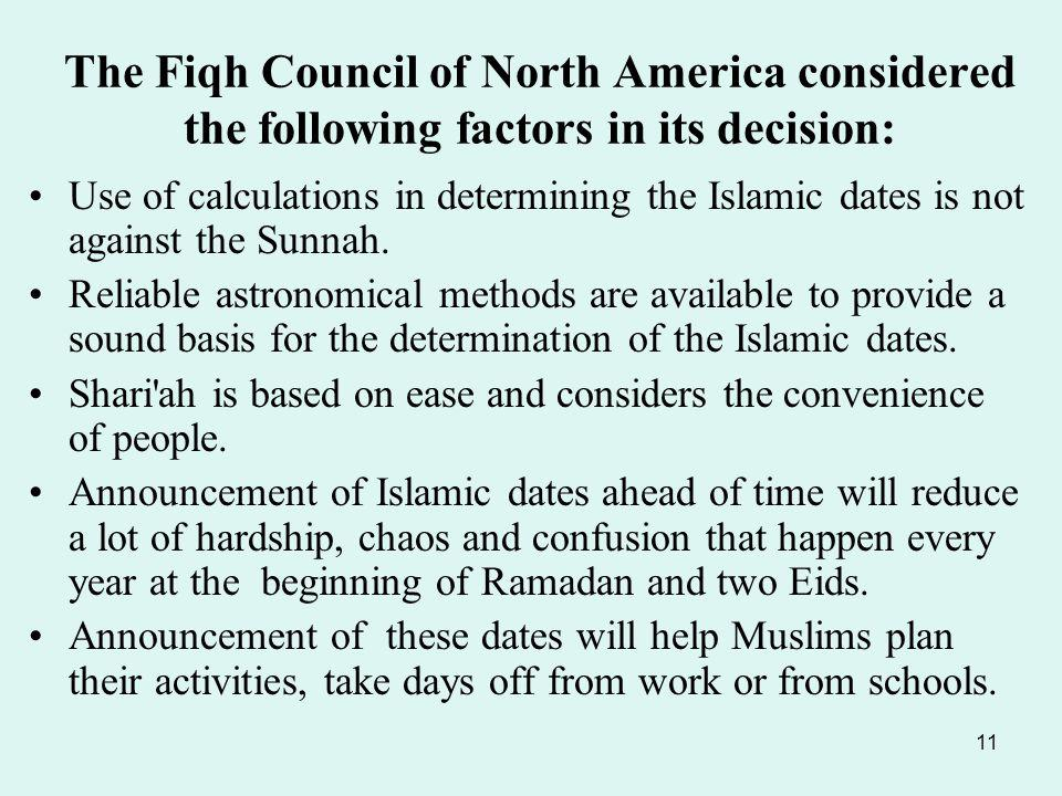 11 The Fiqh Council of North America considered the following factors in its decision: Use of calculations in determining the Islamic dates is not against the Sunnah.