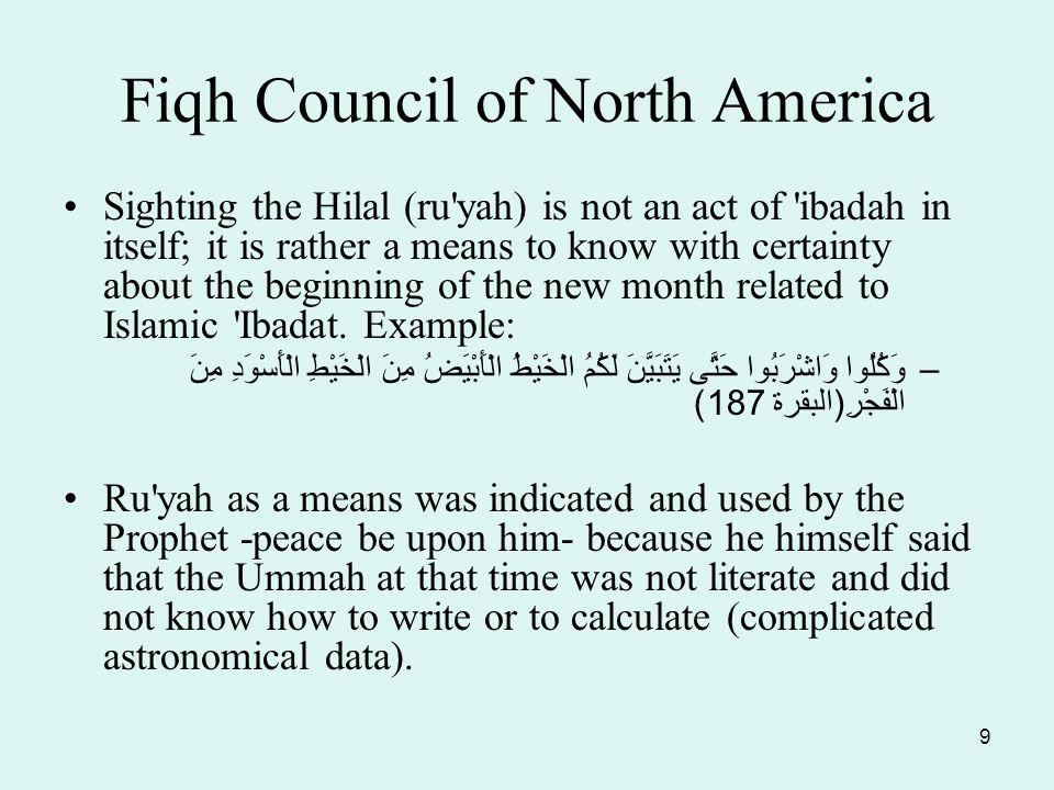 9 Fiqh Council of North America Sighting the Hilal (ru yah) is not an act of ibadah in itself; it is rather a means to know with certainty about the beginning of the new month related to Islamic Ibadat.