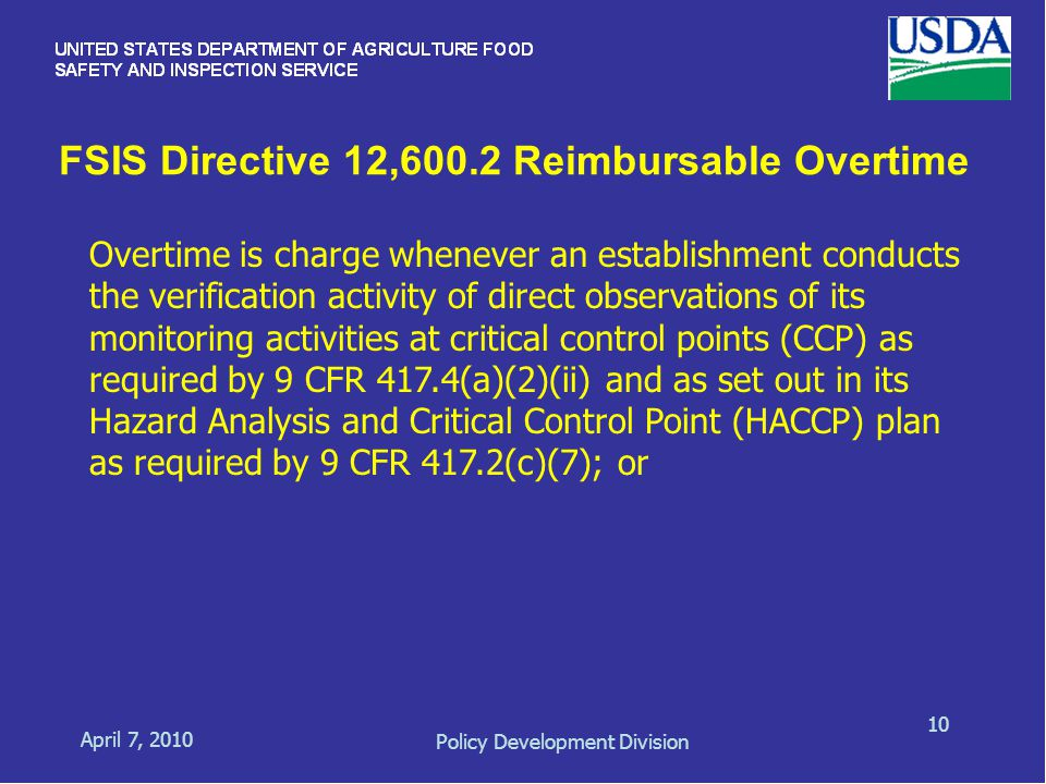 FSIS Directive 12,600.2 Reimbursable Overtime April 7, 2010 Policy Development Division 10 Overtime is charge whenever an establishment conducts the verification activity of direct observations of its monitoring activities at critical control points (CCP) as required by 9 CFR 417.4(a)(2)(ii) and as set out in its Hazard Analysis and Critical Control Point (HACCP) plan as required by 9 CFR 417.2(c)(7); or