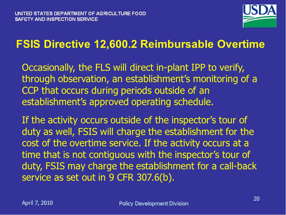 FSIS Directive 12,600.2 Reimbursable Overtime April 7, 2010 Policy Development Division 20 Occasionally, the FLS will direct in-plant IPP to verify, through observation, an establishment's monitoring of a CCP that occurs during periods outside of an establishment's approved operating schedule.