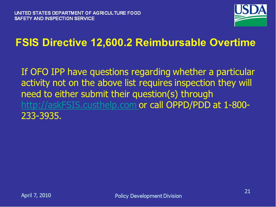 FSIS Directive 12,600.2 Reimbursable Overtime April 7, 2010 Policy Development Division 21 If OFO IPP have questions regarding whether a particular activity not on the above list requires inspection they will need to either submit their question(s) through http://askFSIS.custhelp.com or call OPPD/PDD at 1-800- 233-3935.