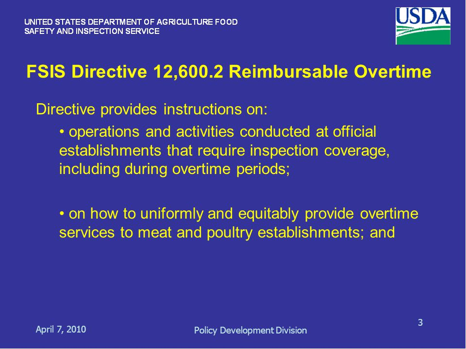 FSIS Directive 12,600.2 Reimbursable Overtime April 7, 2010 Policy Development Division 3 Directive provides instructions on: operations and activities conducted at official establishments that require inspection coverage, including during overtime periods; on how to uniformly and equitably provide overtime services to meat and poultry establishments; and