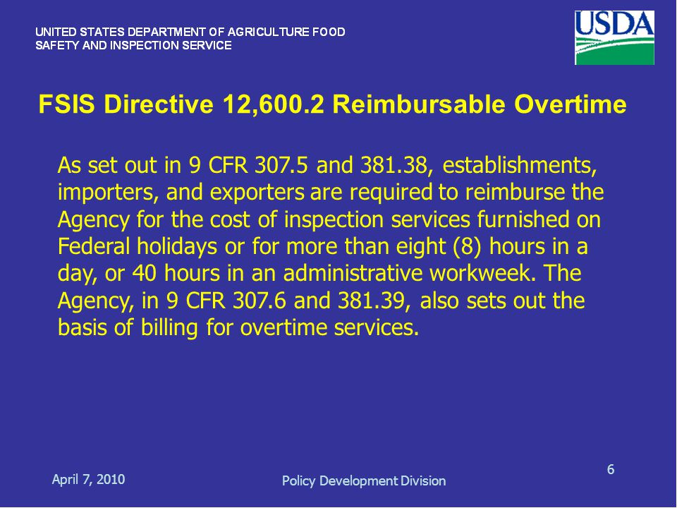 FSIS Directive 12,600.2 Reimbursable Overtime April 7, 2010 Policy Development Division 6 As set out in 9 CFR 307.5 and 381.38, establishments, importers, and exporters are required to reimburse the Agency for the cost of inspection services furnished on Federal holidays or for more than eight (8) hours in a day, or 40 hours in an administrative workweek.