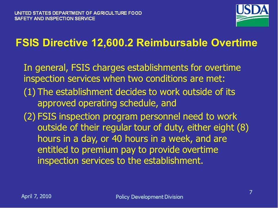 FSIS Directive 12,600.2 Reimbursable Overtime April 7, 2010 Policy Development Division 7 In general, FSIS charges establishments for overtime inspection services when two conditions are met: (1)The establishment decides to work outside of its approved operating schedule, and (2)FSIS inspection program personnel need to work outside of their regular tour of duty, either eight (8) hours in a day, or 40 hours in a week, and are entitled to premium pay to provide overtime inspection services to the establishment.