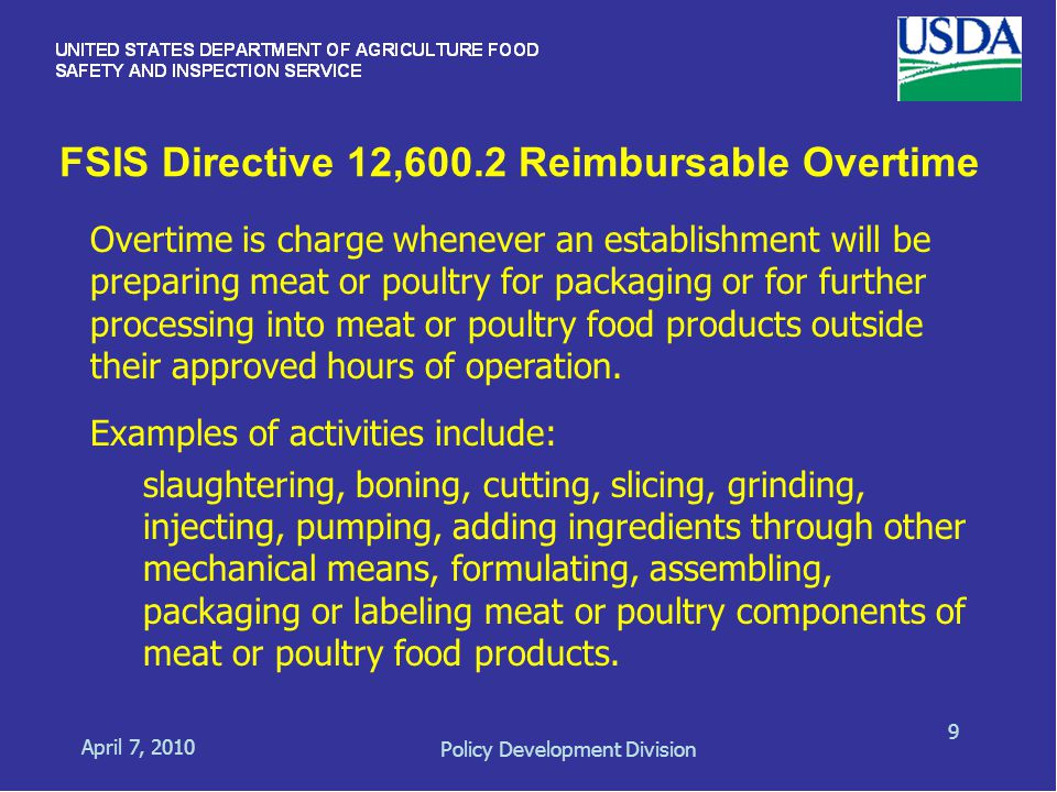 FSIS Directive 12,600.2 Reimbursable Overtime April 7, 2010 Policy Development Division 9 Overtime is charge whenever an establishment will be preparing meat or poultry for packaging or for further processing into meat or poultry food products outside their approved hours of operation.