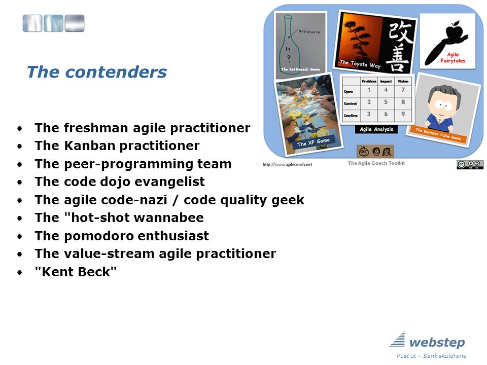 The contenders The freshman agile practitioner The Kanban practitioner The peer-programming team The code dojo evangelist The agile code-nazi / code quality geek The hot-shot wannabee The pomodoro enthusiast The value-stream agile practitioner Kent Beck Pust ut – Senk skuldrene