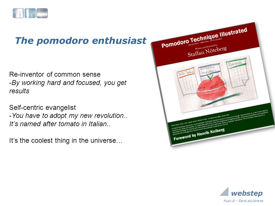 The pomodoro enthusiast Pust ut – Senk skuldrene Re-inventor of common sense -By working hard and focused, you get results Self-centric evangelist -You have to adopt my new revolution..
