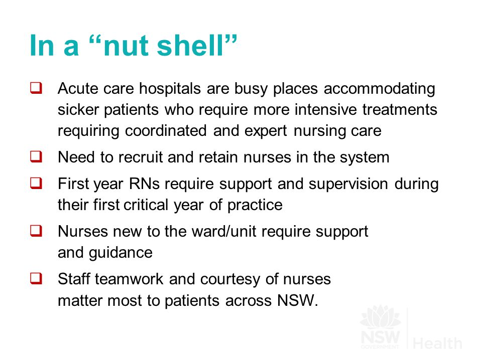 In a nut shell  Acute care hospitals are busy places accommodating sicker patients who require more intensive treatments requiring coordinated and expert nursing care  Need to recruit and retain nurses in the system  First year RNs require support and supervision during their first critical year of practice  Nurses new to the ward/unit require support and guidance  Staff teamwork and courtesy of nurses matter most to patients across NSW.