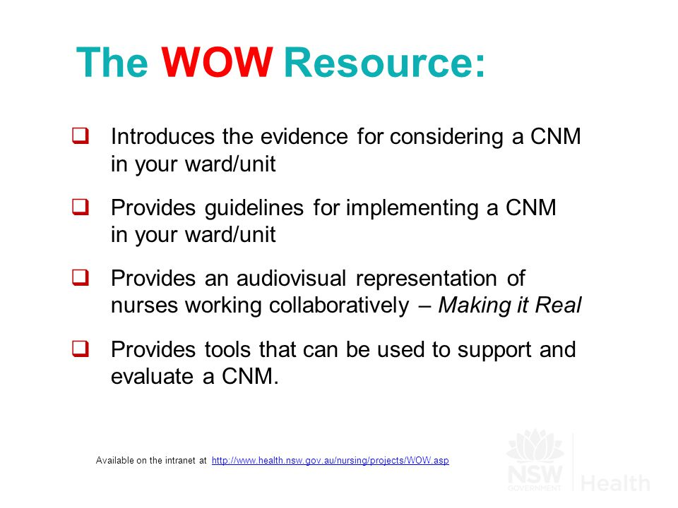 The WOW Resource:  Introduces the evidence for considering a CNM in your ward/unit  Provides guidelines for implementing a CNM in your ward/unit  Provides an audiovisual representation of nurses working collaboratively – Making it Real  Provides tools that can be used to support and evaluate a CNM.