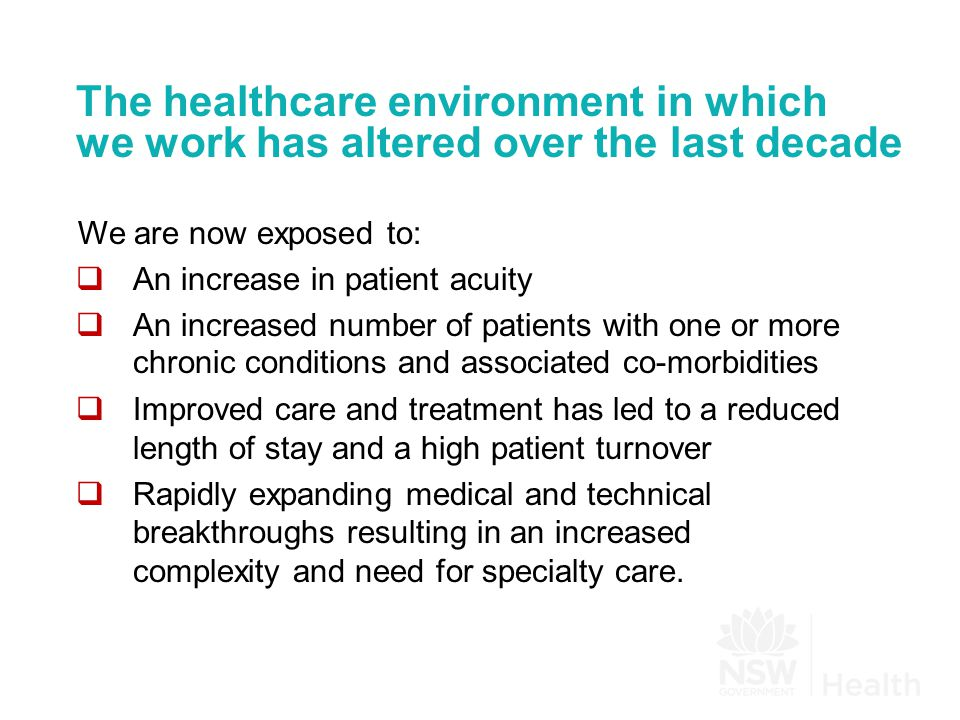 The healthcare environment in which we work has altered over the last decade We are now exposed to:  An increase in patient acuity  An increased number of patients with one or more chronic conditions and associated co-morbidities  Improved care and treatment has led to a reduced length of stay and a high patient turnover  Rapidly expanding medical and technical breakthroughs resulting in an increased complexity and need for specialty care.