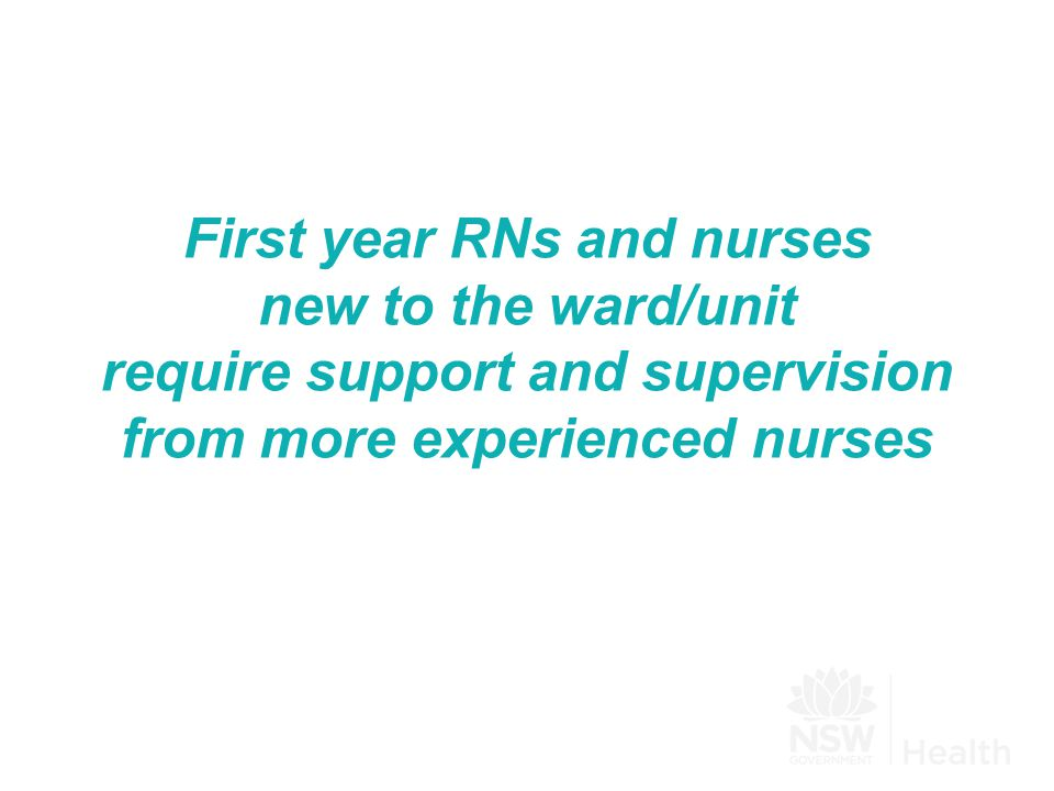 First year RNs and nurses new to the ward/unit require support and supervision from more experienced nurses