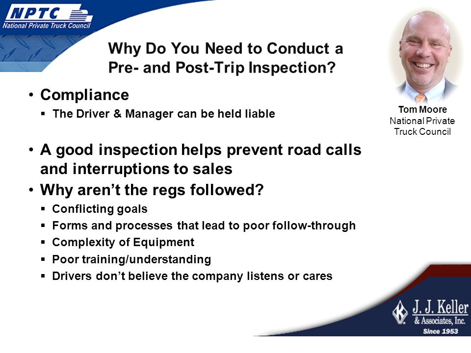 Why Do You Need to Conduct a Pre- and Post-Trip Inspection? Compliance  The Driver & Manager can be held liable A good inspection helps prevent road